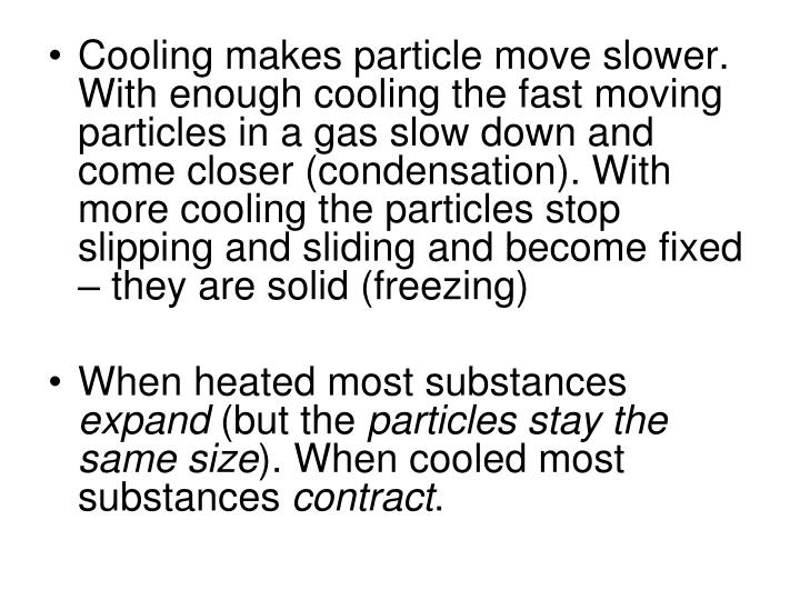 Cooling makes particle move slower. With enough cooling the fast moving particles in a gas slow down and come closer (condensation). With more cooling the particles stop slipping and sliding and become fixed – they are solid (freezing)