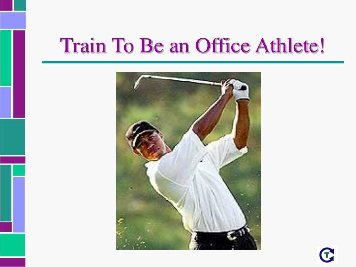 Train To Be an Office Athlete!