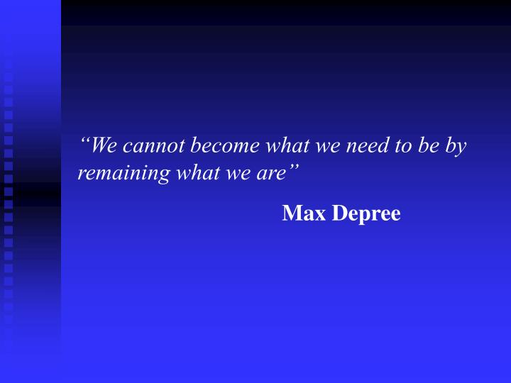 """We cannot become what we need to be by remaining what we are"""