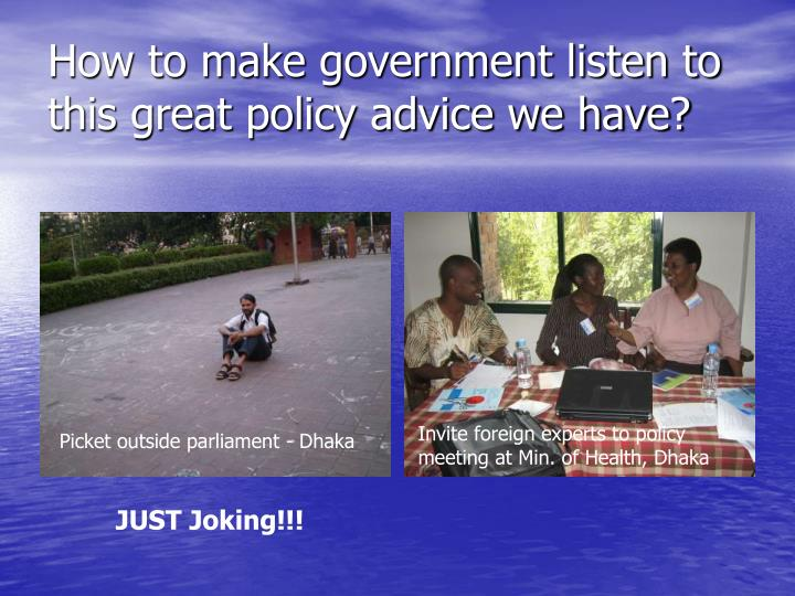 How to make government listen to this great policy advice we have?