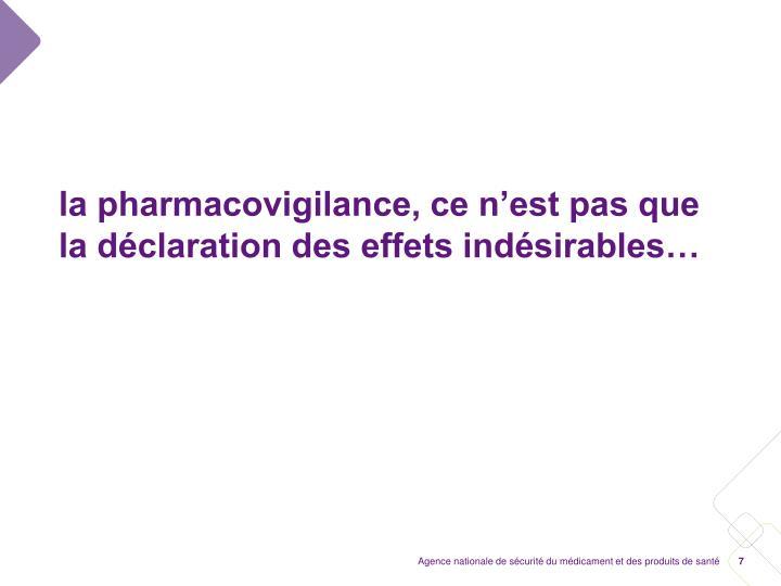 la pharmacovigilance, ce n'est pas que la déclaration des effets indésirables…