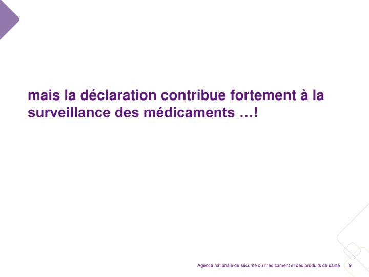 mais la déclaration contribue fortement à la surveillance des médicaments …!