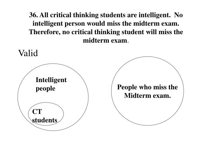 36. All critical thinking students are intelligent.  No intelligent person would miss the midterm exam.  Therefore, no critical thinking student will miss the midterm exam