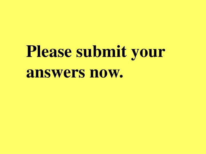Please submit your answers now.