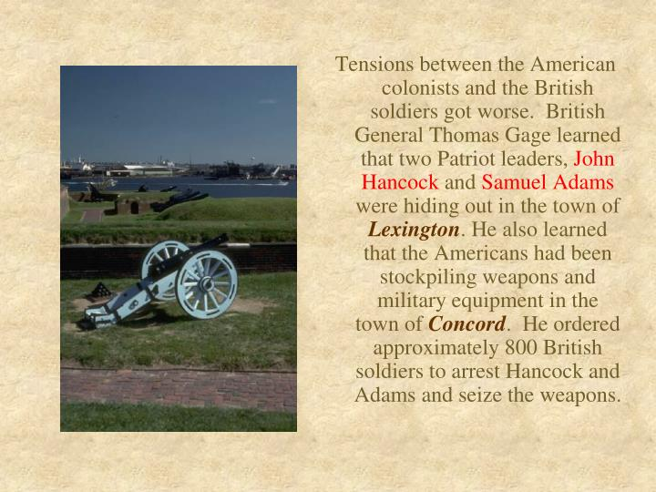 Tensions between the American colonists and the British soldiers got worse.  British General Thomas Gage learned that two Patriot leaders,