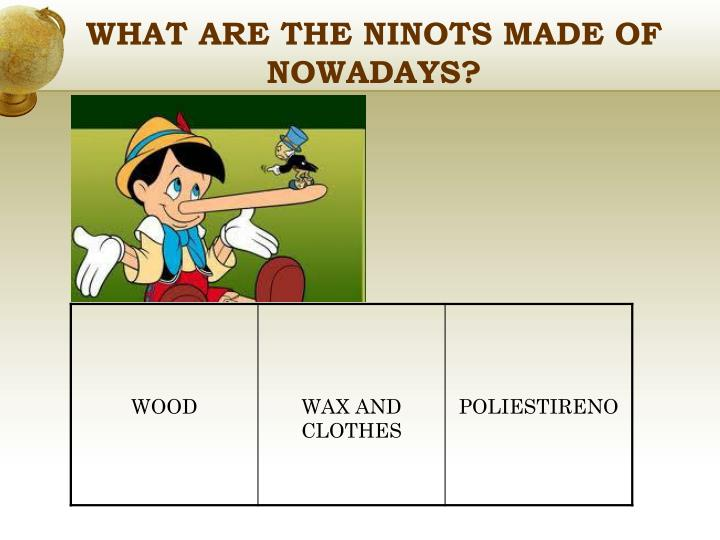 WHAT ARE THE NINOTS MADE OF NOWADAYS?