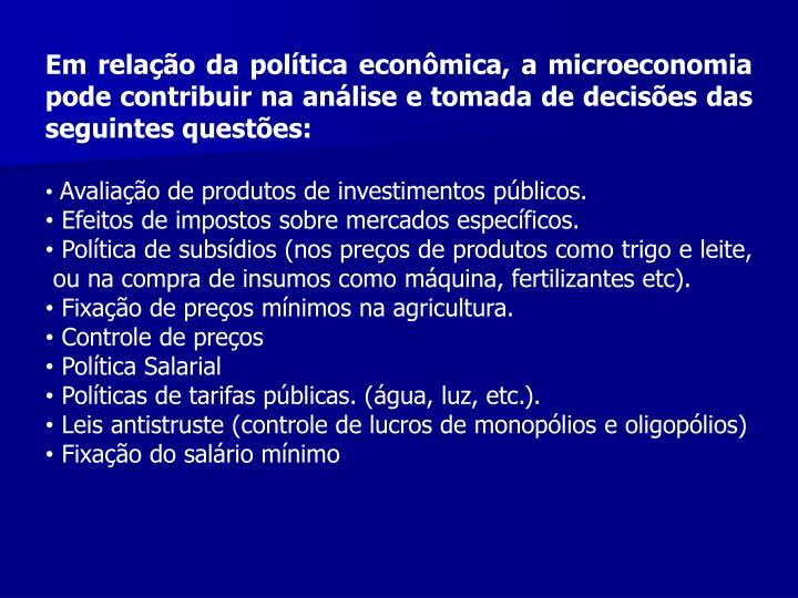 Em relao da poltica econmica, a microeconomia pode contribuir na anlise e tomada de decises das seguintes questes: