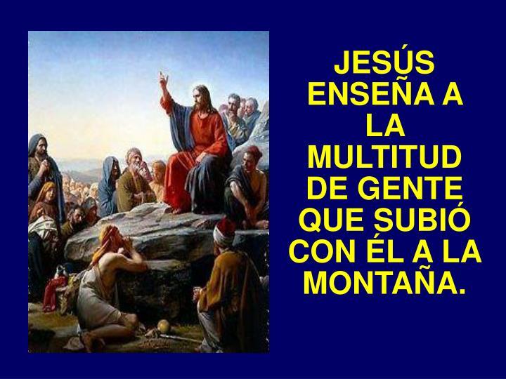 JESÚS ENSEÑA A LA MULTITUD DE GENTE QUE SUBIÓ CON ÉL A LA MONTAÑA.