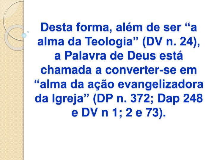 """Desta forma, além de ser """"a alma da Teologia"""" (DV n. 24), a Palavra de Deus está chamada a converter-se em """"alma da ação evangelizadora da Igreja"""" (DP n. 372;"""