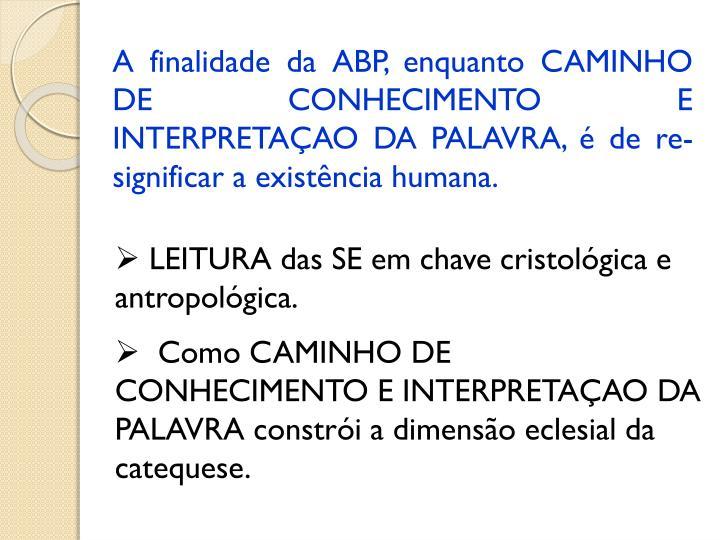 A finalidade da ABP, enquanto CAMINHO DE CONHECIMENTO E INTERPRETAÇAO DA PALAVRA, é de re-significar a existência humana.