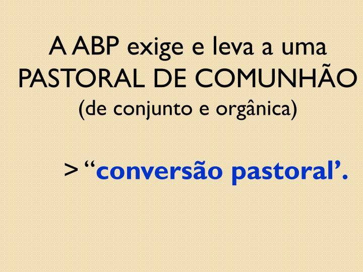 A ABP exige e leva a uma PASTORAL DE COMUNHÃO