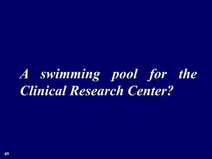 A swimming pool for the Clinical Research Center?