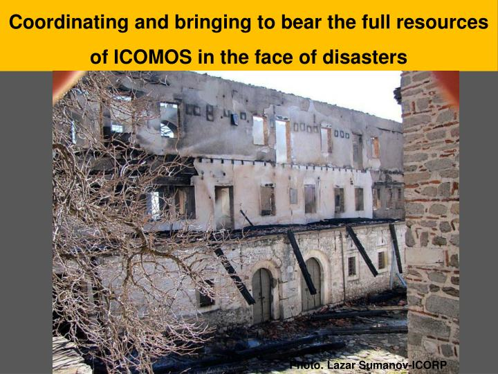 Coordinating and bringing to bear the full resources of ICOMOS in the face of disasters