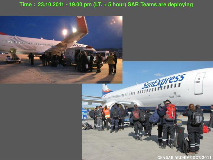 Time :  23.10.2011 - 19.00 pm (LT. + 5 hour) SAR Teams are deploying
