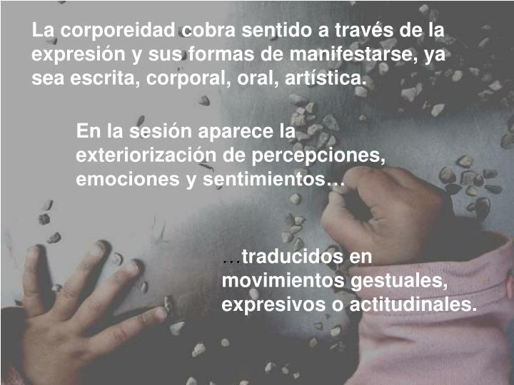 La corporeidad cobra sentido a través de la expresión y sus formas de manifestarse, ya sea escrita, corporal, oral, artística.