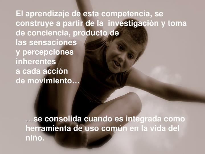 El aprendizaje de esta competencia, se construye a partir de la  investigación y toma de conciencia, producto de
