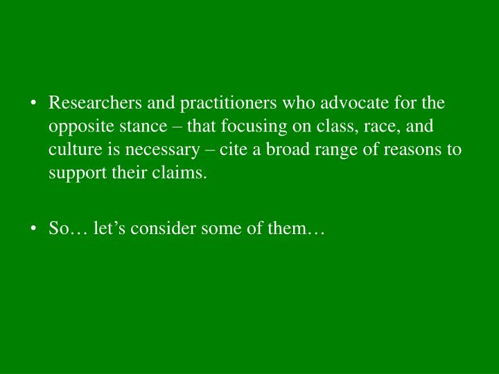 Researchers and practitioners who advocate for the opposite stance – that focusing on class, race, and culture is necessary – cite a broad range of reasons to support their claims.