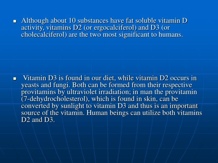 Although about 10 substances have fat soluble vitamin D activity, vitamins D2 (or ergocalciferol) and D3 (or cholecalciferol) are the two most significant to humans.