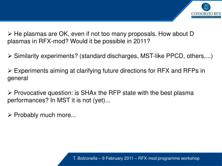 He plasmas are OK, even if not too many proposals. How about D plasmas in RFX-mod? Would it be possible in 2011?