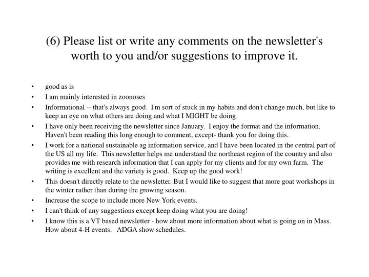 (6) Please list or write any comments on the newsletter's worth to you and/or suggestions to improve it.
