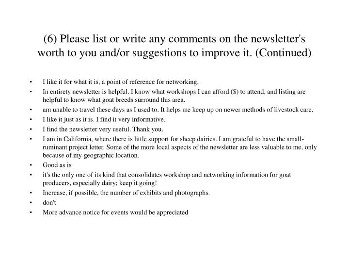 (6) Please list or write any comments on the newsletter's worth to you and/or suggestions to improve it. (Continued)