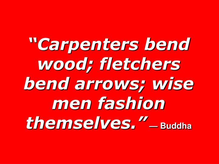 """Carpenters bend wood; fletchers  bend arrows; wise men fashion themselves."""