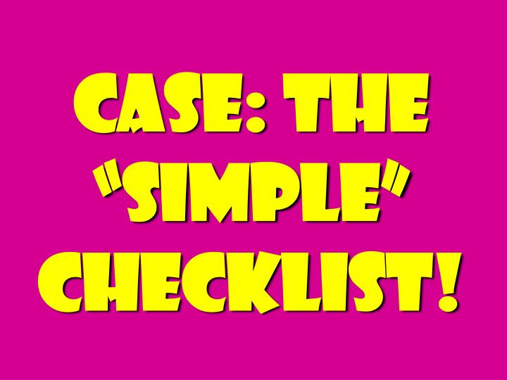 "Case: The ""simple"" Checklist!"