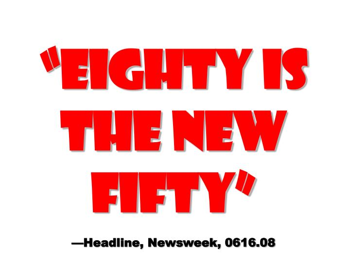 EIGHTY IS THE NEW FIFTY
