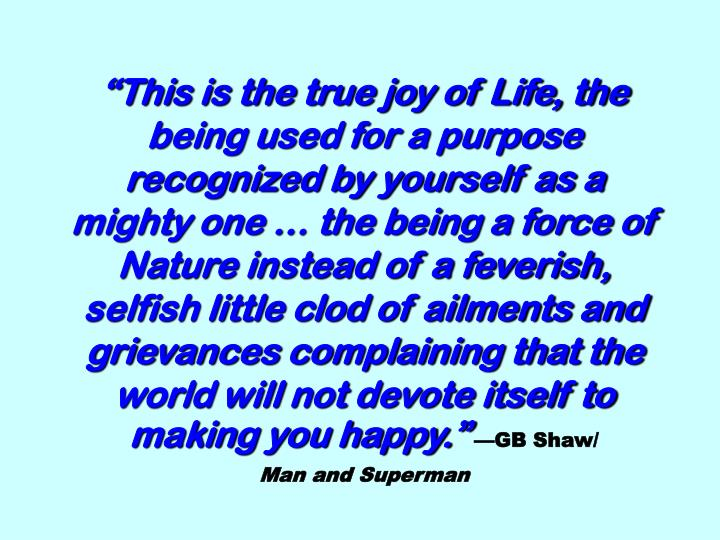 """This is the true joy of Life, the being used for a purpose recognized by yourself as a mighty one … the being a force of Nature instead of a feverish, selfish little clod of ailments and grievances complaining that the world will not devote itself to making you happy."""