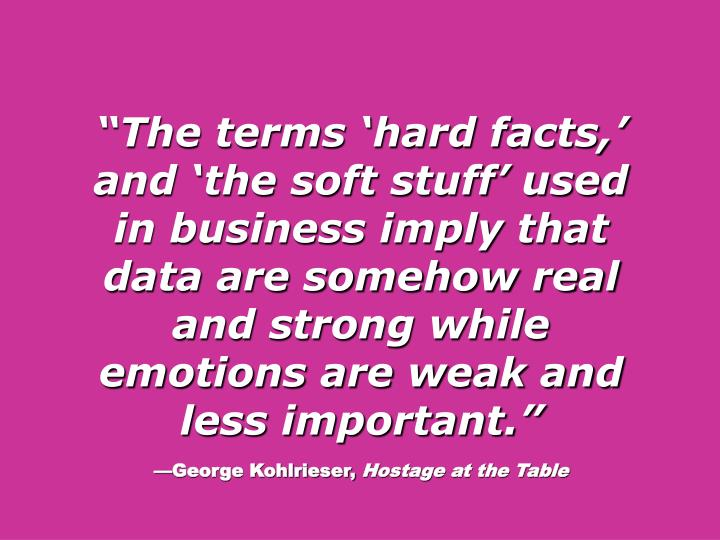 The terms hard facts, and the soft stuff used in business imply that data are somehow real and strong while emotions are weak and less important.