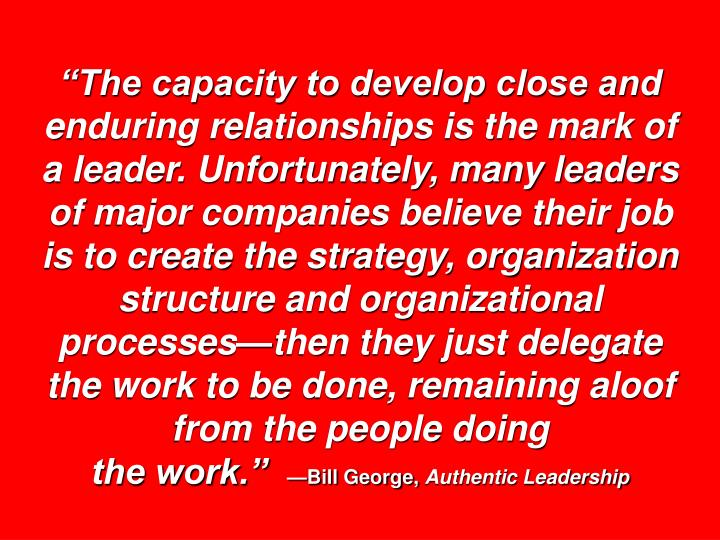 """The capacity to develop close and enduring relationships is the mark of a leader. Unfortunately, many leaders of major companies believe their job is to create the strategy, organization structure and organizational processes—then they just delegate the work to be done, remaining aloof from the people doing"