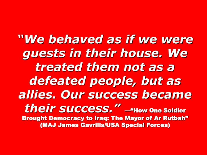 We behaved as if we were guests in their house. We treated them not as a defeated people, but as allies. Our success became their success.