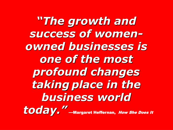 The growth and success of women-owned businesses is one of the most profound changes taking