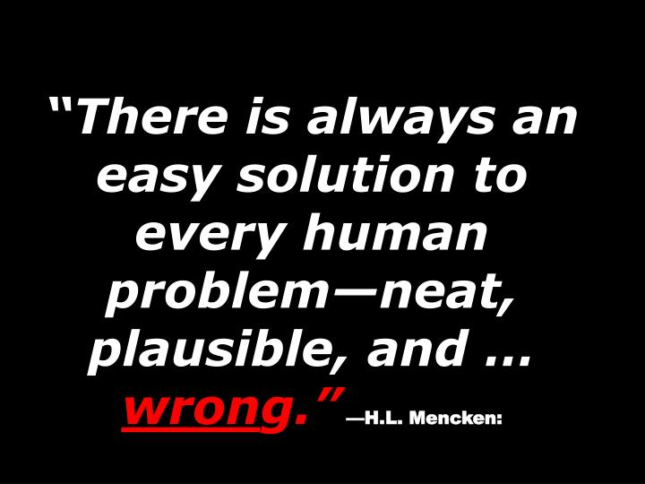 There is always an easy solution to every human problemneat, plausible, and