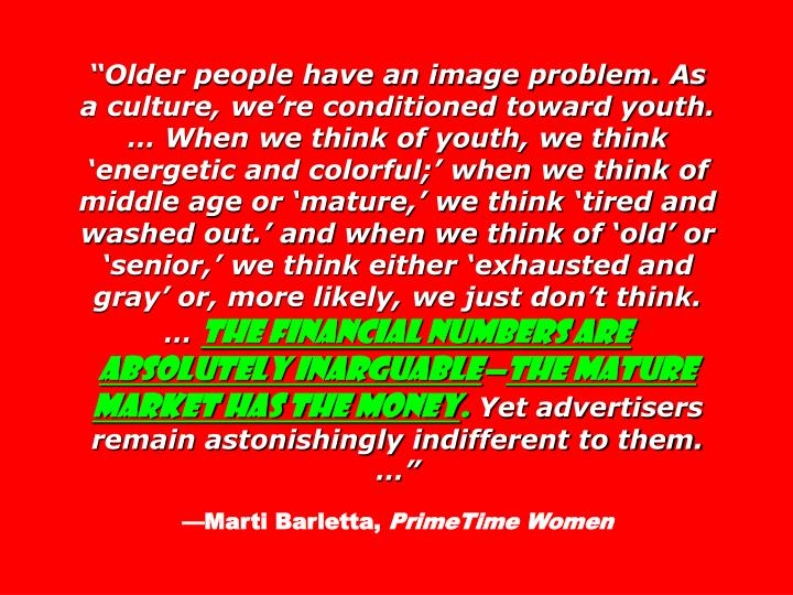Older people have an image problem. As a culture, were conditioned toward youth.  When we think of youth, we think energetic and colorful; when we think of middle age or mature, we think tired and washed out. and when we think of old or senior, we think either exhausted and gray or, more likely, we just dont think.