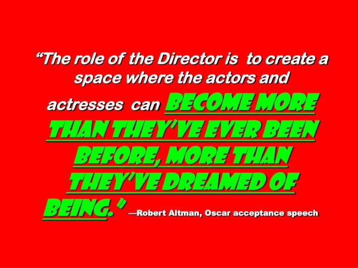 The role of the Director is  to create a space where the actors and  actresses  can