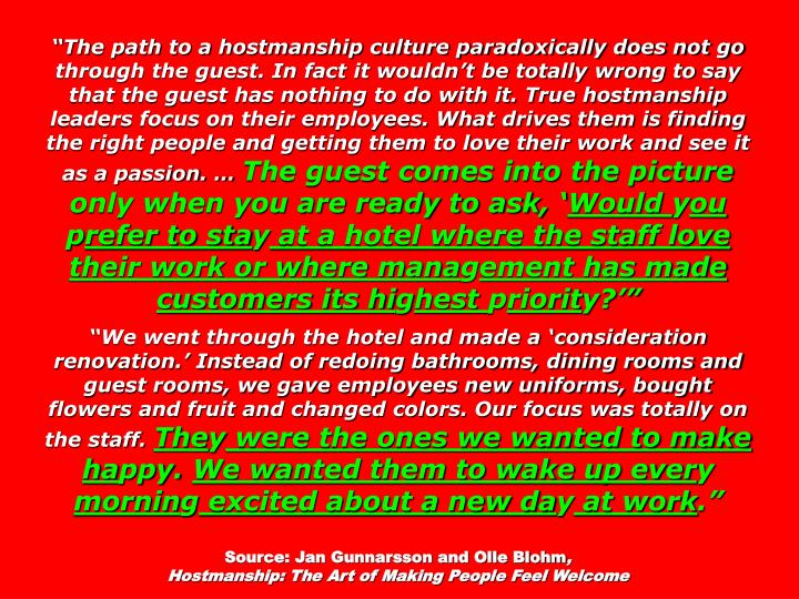 The path to a hostmanship culture paradoxically does not go through the guest. In fact it wouldnt be totally wrong to say that the guest has nothing to do with it. True hostmanship leaders focus on their employees. What drives them is finding the right people and getting them to love their work and see it as a passion.