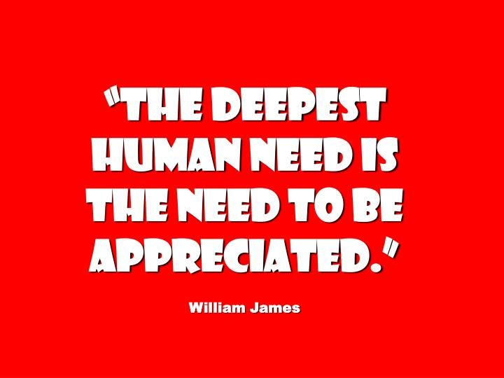 The deepest human need is the need to be appreciated.