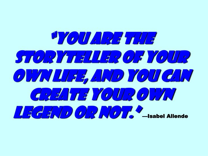"""You are the storyteller of your own life, and you can create your own legend or not."""