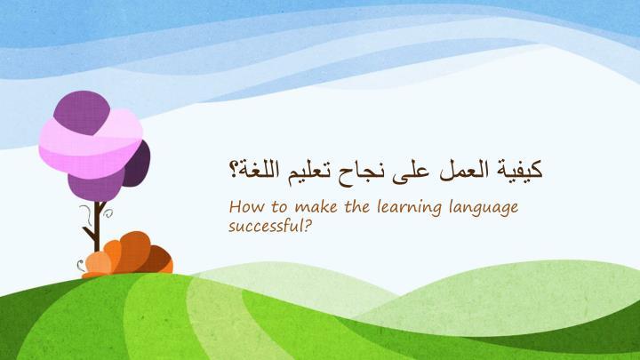 كيفية العمل على نجاح تعليم اللغة؟