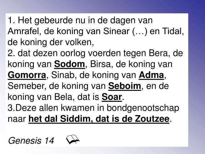 1. Het gebeurde nu in de dagen van Amrafel, de koning van Sinear (…) en Tidal, de koning der volken,