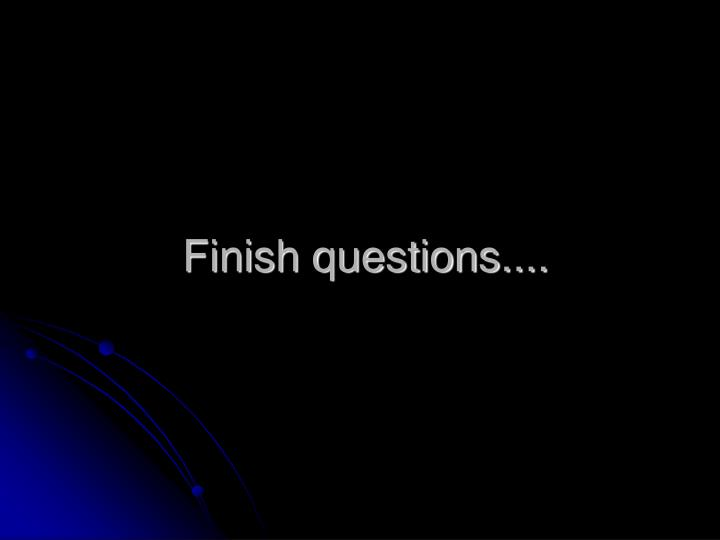 Finish questions....
