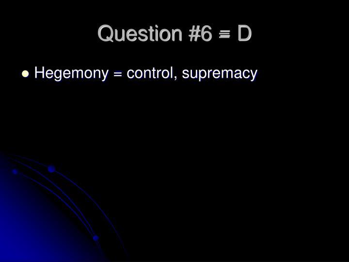 Question #6 = D