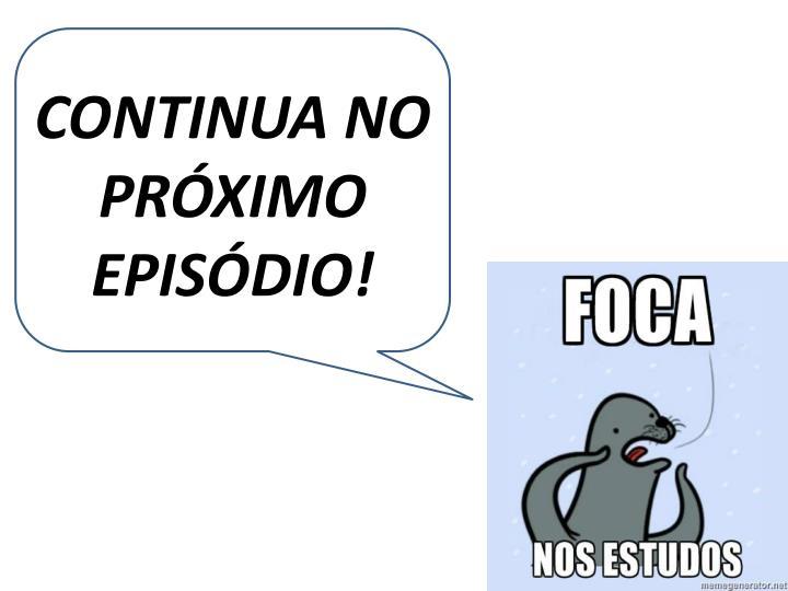 CONTINUA NO PRÓXIMO EPISÓDIO!