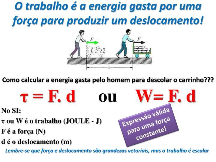 O trabalho é a energia gasta por uma força para produzir um deslocamento!