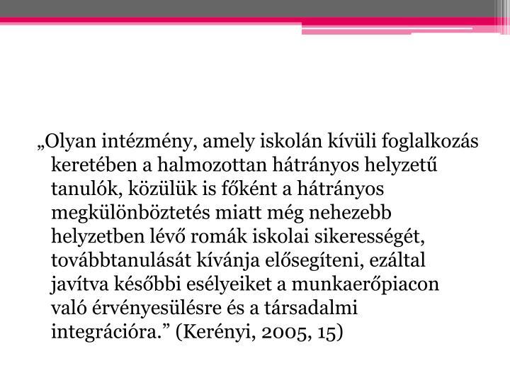 """""""Olyan intézmény, amely iskolán kívüli foglalkozás keretében a halmozottan hátrányos helyzetű tanulók, közülük is főként a hátrányos megkülönböztetés miatt még nehezebb helyzetben lévő romák iskolai sikerességét, továbbtanulását kívánja elősegíteni, ezáltal javítva későbbi esélyeiket a munkaerőpiacon való érvényesülésre és a társadalmi integrációra."""" (Kerényi, 2005, 15)"""