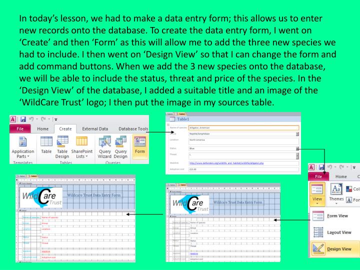 In today's lesson, we had to make a data entry form; this allows us to enter new records onto the database. To create the data entry form, I went on 'Create' and then 'Form' as this will allow me to add the three new species we had to include. I then went on 'Design View' so that I can change the form and add command buttons. When we add the 3 new species onto the database, we will be able to include the status, threat and price of the species. In the 'Design View' of the database, I added a suitable title and an image of the 'WildCare Trust' logo; I then put the image in my sources table.