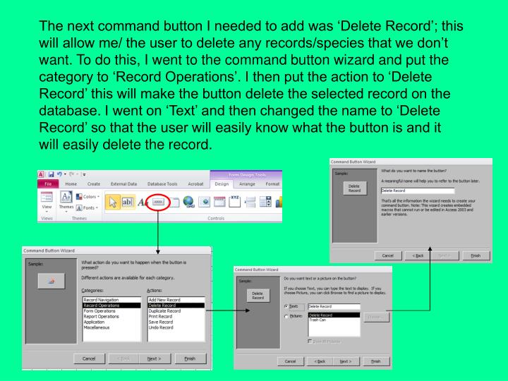 The next command button I needed to add was 'Delete Record'; this will allow me/ the user to delete any records/species that we don't want. To do this, I went to the command button wizard and put the category to 'Record Operations'. I then put the action to 'Delete Record' this will make the button delete the selected record on the database. I went on 'Text' and then changed the name to 'Delete Record' so that the user will easily know what the button is and it will easily delete the record.