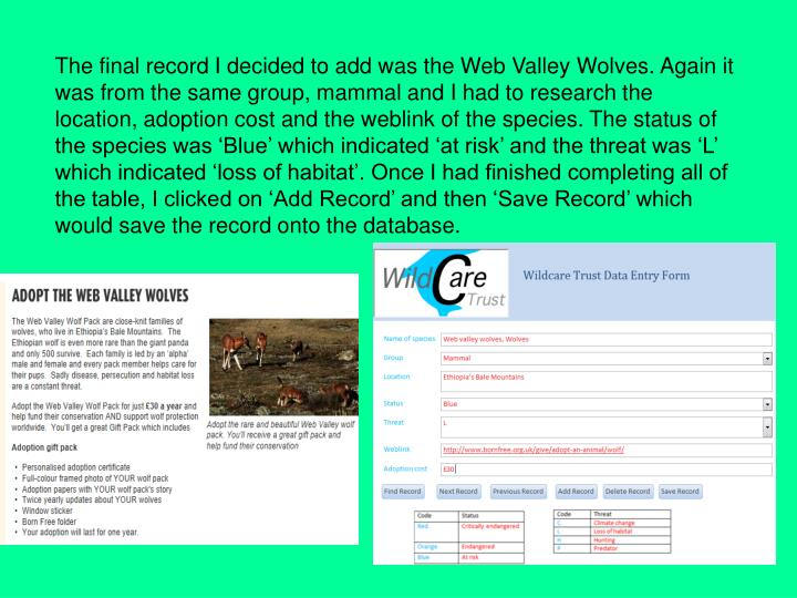 The final record I decided to add was the Web Valley Wolves. Again it was from the same group, mammal and I had to research the location, adoption cost and the weblink of the species. The status of the species was 'Blue' which indicated 'at risk' and the threat was 'L' which indicated 'loss of habitat'. Once I had finished completing all of the table, I clicked on 'Add Record' and then 'Save Record' which would save the record onto the database.