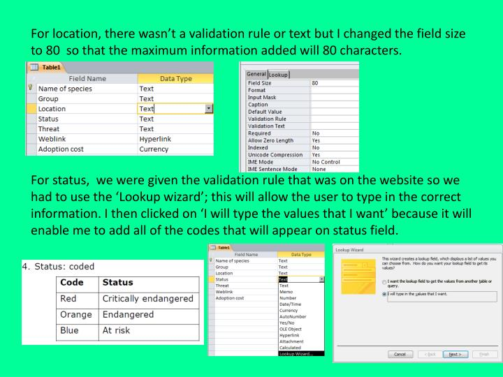 For status,  we were given the validation rule that was on the website so we had to use the 'Lookup wizard'; this will allow the user to type in the correct information. I then clicked on 'I will type the values that I want' because it will enable me to add all of the codes that will appear on status field.